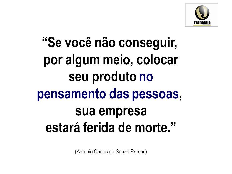 Se você não conseguir, por algum meio, colocar seu produto no pensamento das pessoas, sua empresa estará ferida de morte. (Antonio Carlos de Souza Ram
