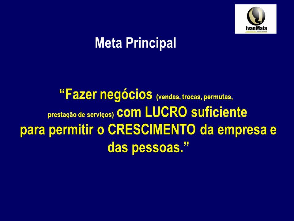 Fazer negócios (vendas, trocas, permutas, prestação de serviços) com LUCRO suficiente para permitir o CRESCIMENTO da empresa e das pessoas. Meta Princ