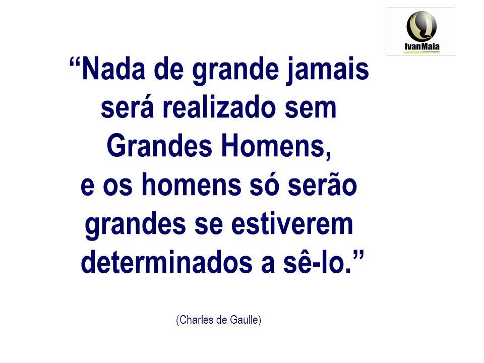 Nada de grande jamais será realizado sem Grandes Homens, e os homens só serão grandes se estiverem determinados a sê-lo. (Charles de Gaulle)