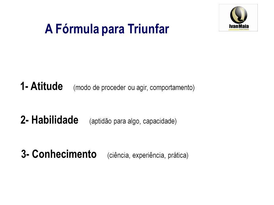 A Fórmula para Triunfar 1- Atitude (modo de proceder ou agir, comportamento) 2- Habilidade (aptidão para algo, capacidade) 3- Conhecimento (ciência, e
