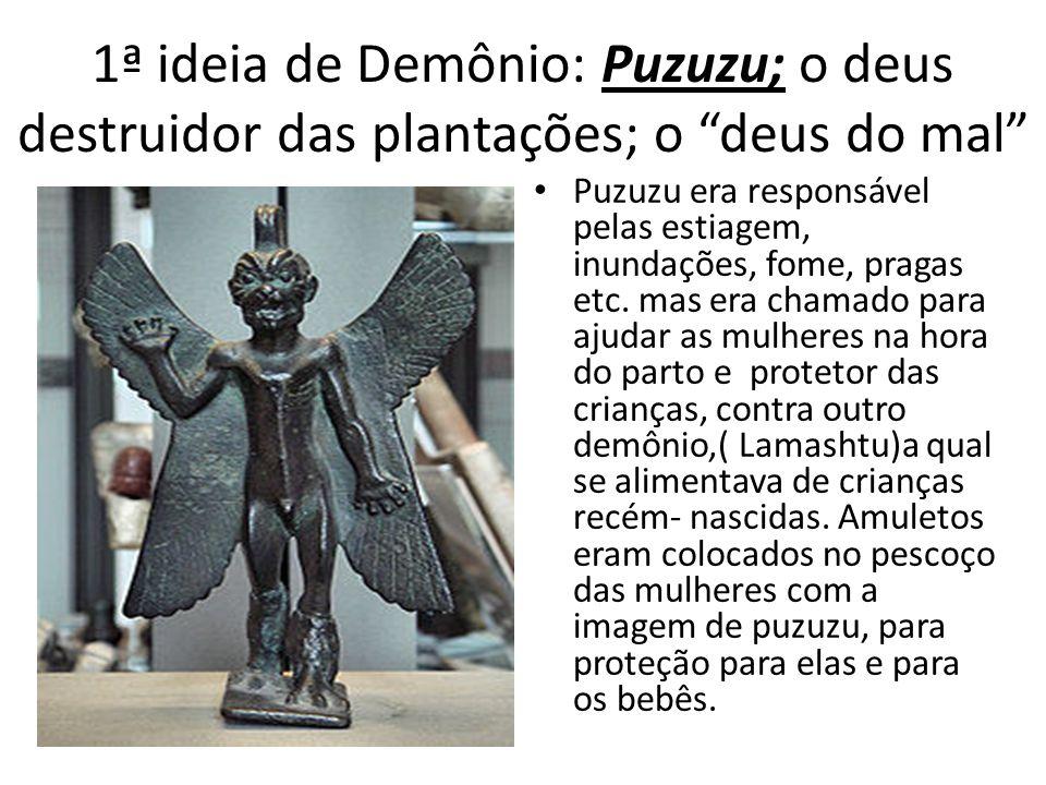 1ª ideia de Demônio: Puzuzu; o deus destruidor das plantações; o deus do mal Puzuzu era responsável pelas estiagem, inundações, fome, pragas etc. mas