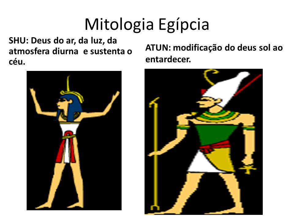 Mitologia Egípcia SHU: Deus do ar, da luz, da atmosfera diurna e sustenta o céu. ATUN: modificação do deus sol ao entardecer.