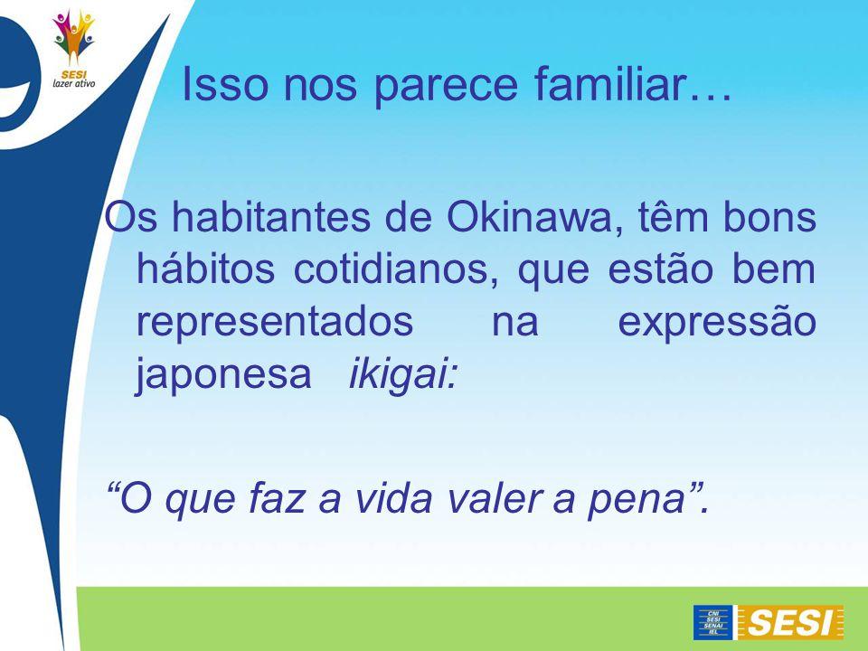 Isso nos parece familiar… Os habitantes de Okinawa, têm bons hábitos cotidianos, que estão bem representados na expressão japonesa ikigai: O que faz a vida valer a pena.