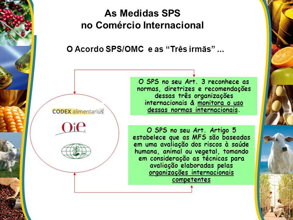 O Acordo SPS/OMC e as Três irmãs... O SPS no seu Art. 3 reconhece as normas, diretrizes e recomendações dessas três organizações internacionais & moni