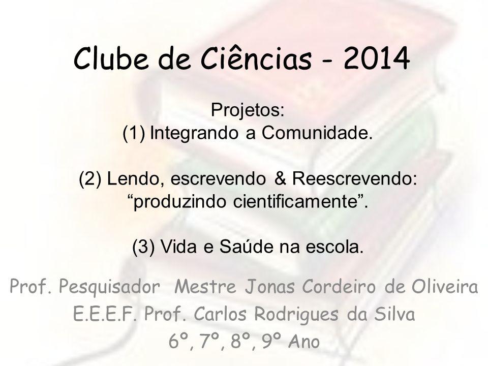 Clube de Ciências - 2014 Prof. Pesquisador Mestre Jonas Cordeiro de Oliveira E.E.E.F. Prof. Carlos Rodrigues da Silva 6º, 7º, 8º, 9º Ano Projetos: (1)