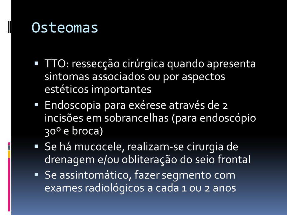 Osteomas TTO: ressecção cirúrgica quando apresenta sintomas associados ou por aspectos estéticos importantes Endoscopia para exérese através de 2 incisões em sobrancelhas (para endoscópio 30º e broca) Se há mucocele, realizam-se cirurgia de drenagem e/ou obliteração do seio frontal Se assintomático, fazer segmento com exames radiológicos a cada 1 ou 2 anos