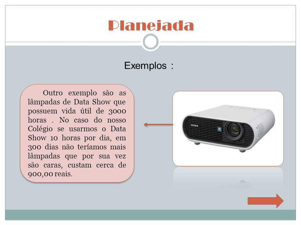 Planejada Exemplos : Outro exemplo são as lâmpadas de Data Show que possuem vida útil de 3000 horas. No caso do nosso Colégio se usarmos o Data Show 1