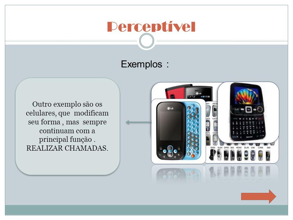 Perceptível Exemplos : Outro exemplo são os celulares, que modificam seu forma, mas sempre continuam com a principal função. REALIZAR CHAMADAS.