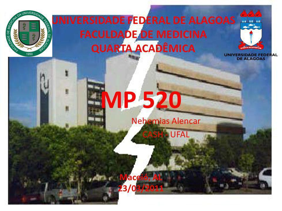 MP 520 Nehemias Alencar CASH - UFAL UNIVERSIDADE FEDERAL DE ALAGOAS FACULDADE DE MEDICINA QUARTA ACADÊMICA Maceió, AL 23/03/2011