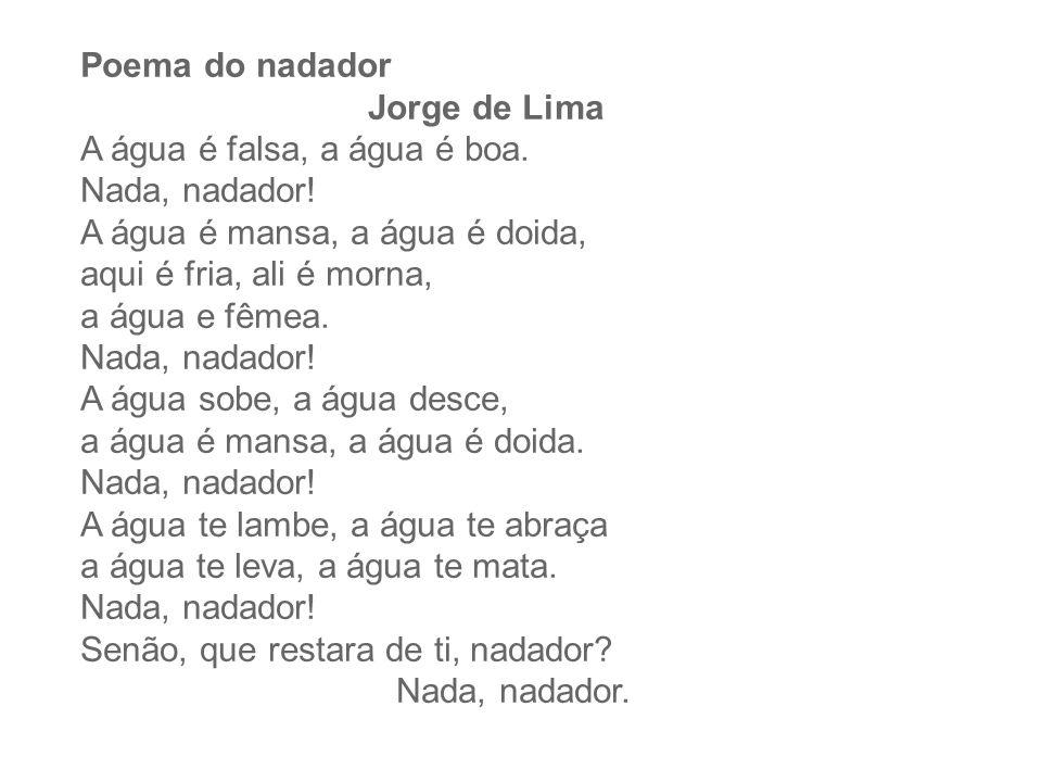 Poema do nadador Jorge de Lima A água é falsa, a água é boa. Nada, nadador! A água é mansa, a água é doida, aqui é fria, ali é morna, a água e fêmea.