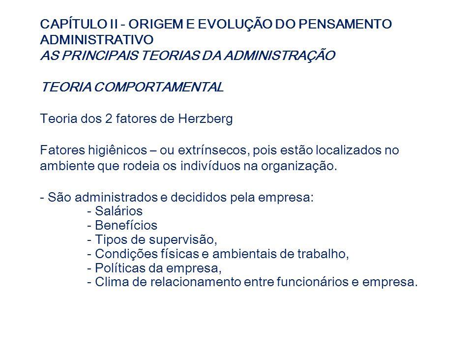 CAPÍTULO II - ORIGEM E EVOLUÇÃO DO PENSAMENTO ADMINISTRATIVO AS PRINCIPAIS TEORIAS DA ADMINISTRAÇÃO TEORIA COMPORTAMENTAL Teoria dos 2 fatores de Herz