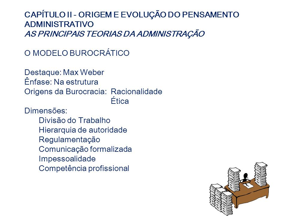 CAPÍTULO II - ORIGEM E EVOLUÇÃO DO PENSAMENTO ADMINISTRATIVO AS PRINCIPAIS TEORIAS DA ADMINISTRAÇÃO O MODELO BUROCRÁTICO Destaque: Max Weber Ênfase: N