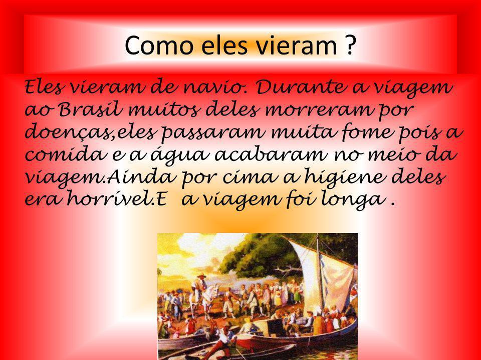 Como eles vieram ? Eles vieram de navio. Durante a viagem ao Brasil muitos deles morreram por doenças,eles passaram muita fome pois a comida e a água