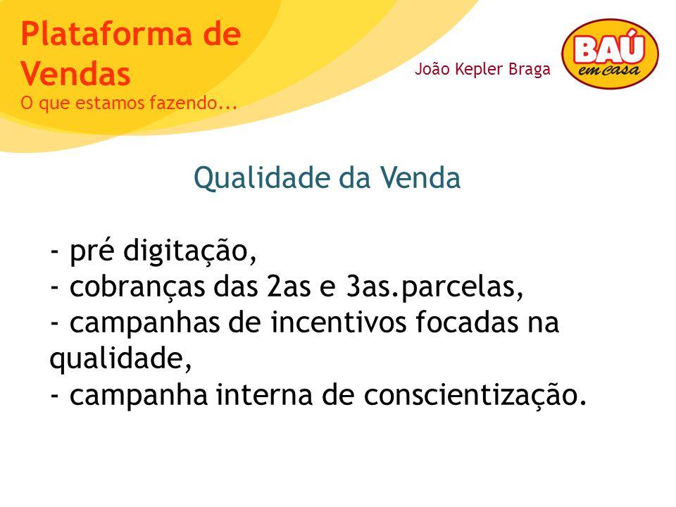 João Kepler Braga Plataforma de Vendas Qualidade da Venda - pré digitação, - cobranças das 2as e 3as.parcelas, - campanhas de incentivos focadas na qualidade, - campanha interna de conscientização.