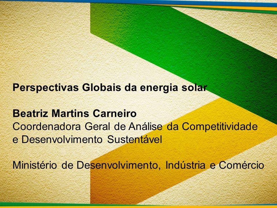 Perspectivas Globais da energia solar Beatriz Martins Carneiro Coordenadora Geral de Análise da Competitividade e Desenvolvimento Sustentável Ministér