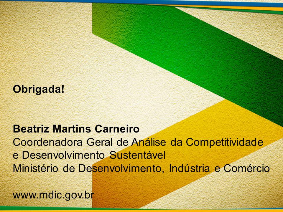 Obrigada! Beatriz Martins Carneiro Coordenadora Geral de Análise da Competitividade e Desenvolvimento Sustentável Ministério de Desenvolvimento, Indús