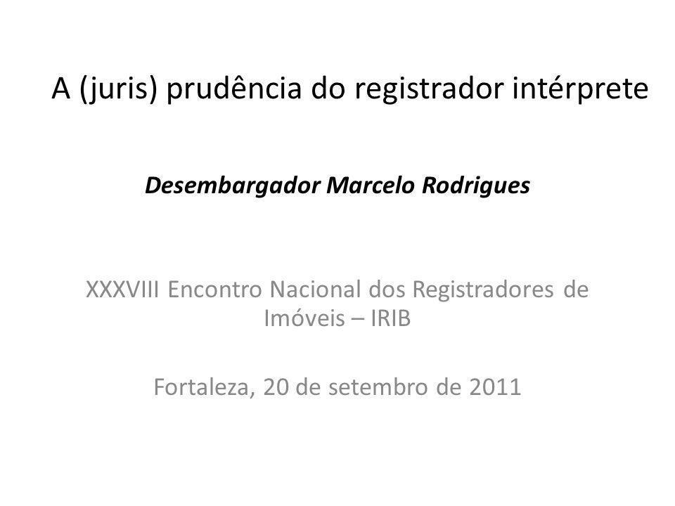 A (juris) prudência do registrador intérprete Desembargador Marcelo Rodrigues XXXVIII Encontro Nacional dos Registradores de Imóveis – IRIB Fortaleza,