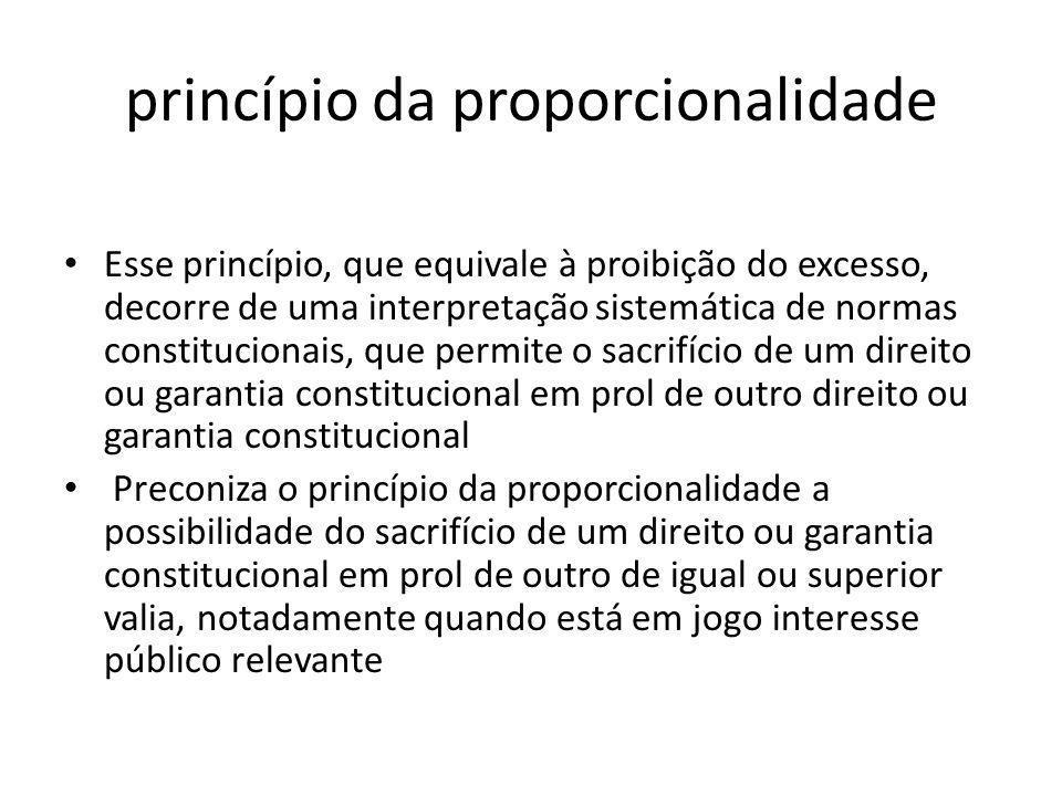 princípio da proporcionalidade Esse princípio, que equivale à proibição do excesso, decorre de uma interpretação sistemática de normas constitucionais