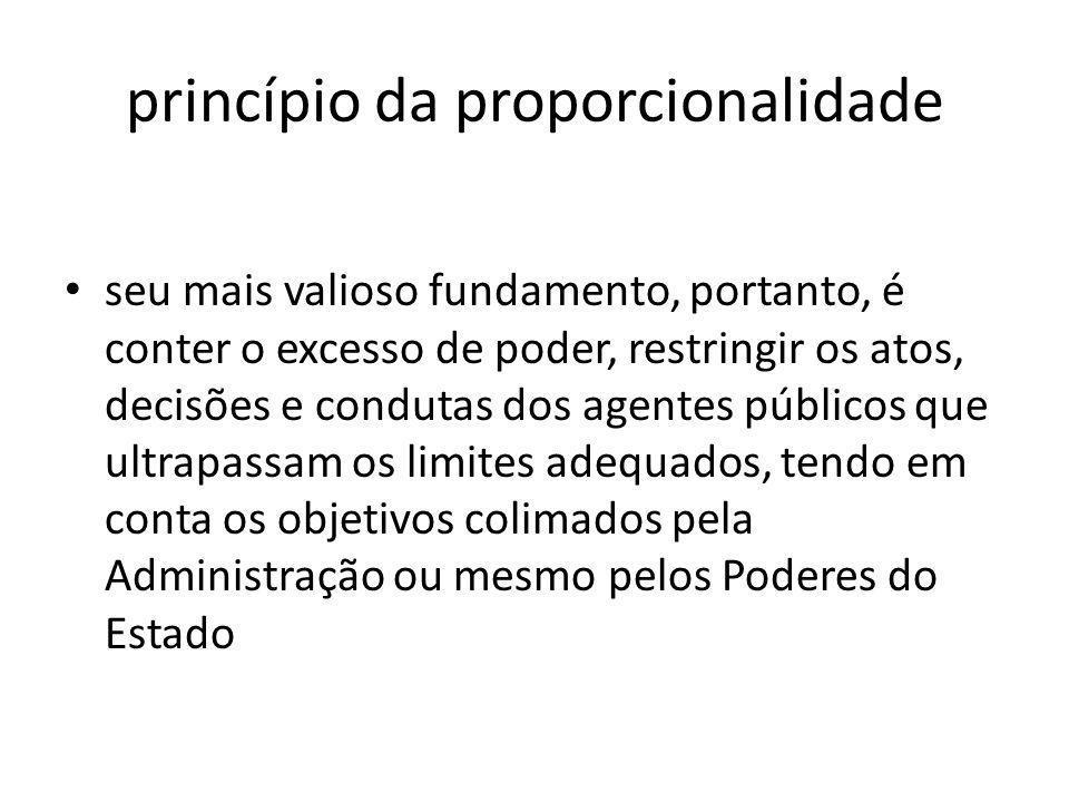 princípio da proporcionalidade seu mais valioso fundamento, portanto, é conter o excesso de poder, restringir os atos, decisões e condutas dos agentes