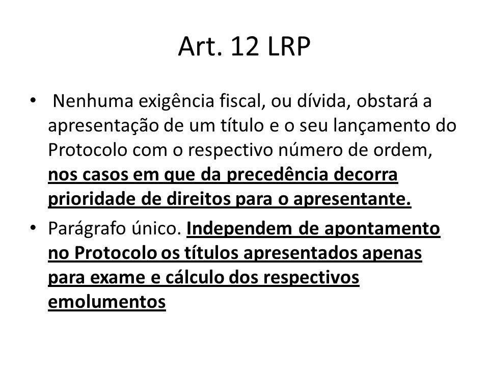 Art. 12 LRP Nenhuma exigência fiscal, ou dívida, obstará a apresentação de um título e o seu lançamento do Protocolo com o respectivo número de ordem,