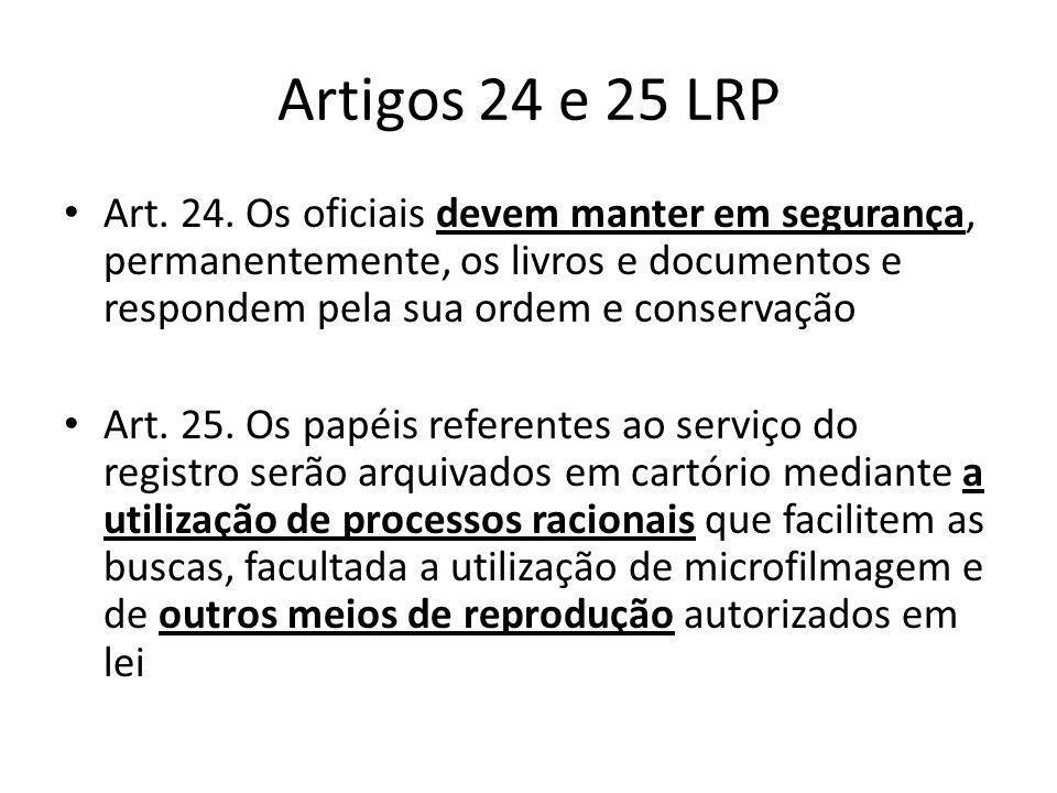 Artigos 24 e 25 LRP Art. 24. Os oficiais devem manter em segurança, permanentemente, os livros e documentos e respondem pela sua ordem e conservação A