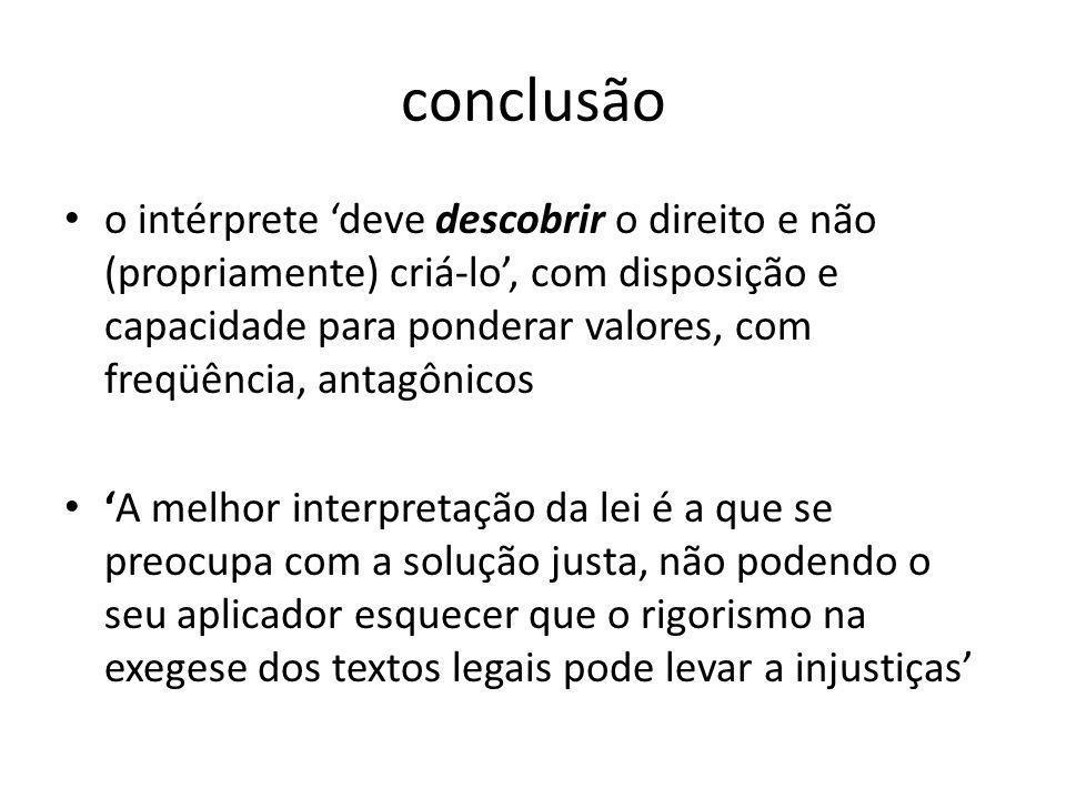 conclusão o intérprete deve descobrir o direito e não (propriamente) criá-lo, com disposição e capacidade para ponderar valores, com freqüência, antag
