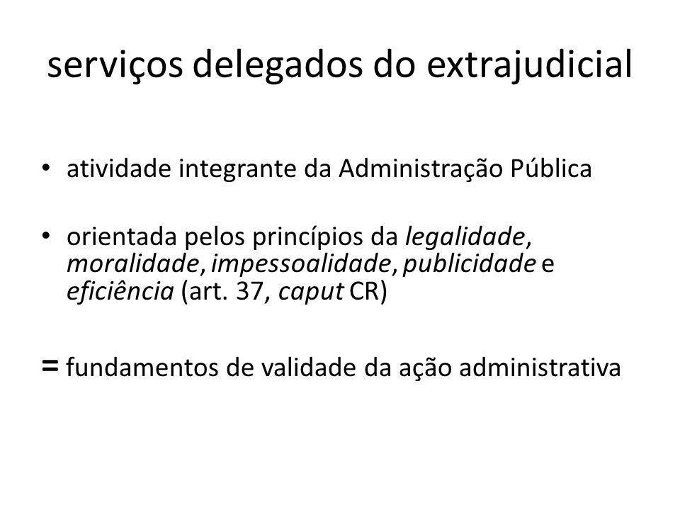serviços delegados do extrajudicial atividade integrante da Administração Pública orientada pelos princípios da legalidade, moralidade, impessoalidade