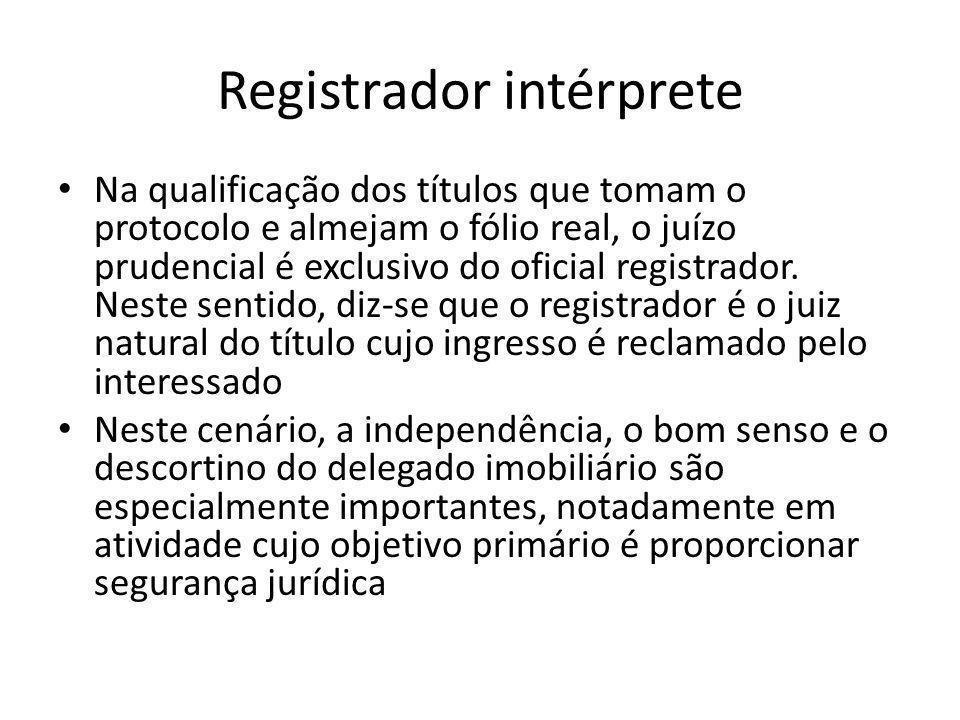 Registrador intérprete Na qualificação dos títulos que tomam o protocolo e almejam o fólio real, o juízo prudencial é exclusivo do oficial registrador