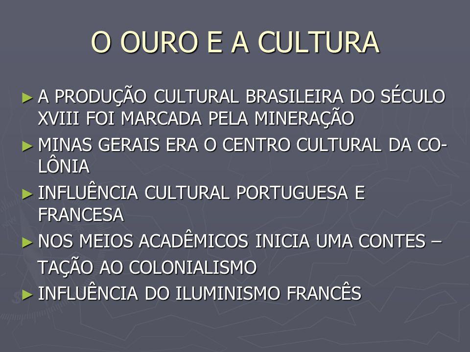 O OURO E A CULTURA A PRODUÇÃO CULTURAL BRASILEIRA DO SÉCULO XVIII FOI MARCADA PELA MINERAÇÃO A PRODUÇÃO CULTURAL BRASILEIRA DO SÉCULO XVIII FOI MARCAD