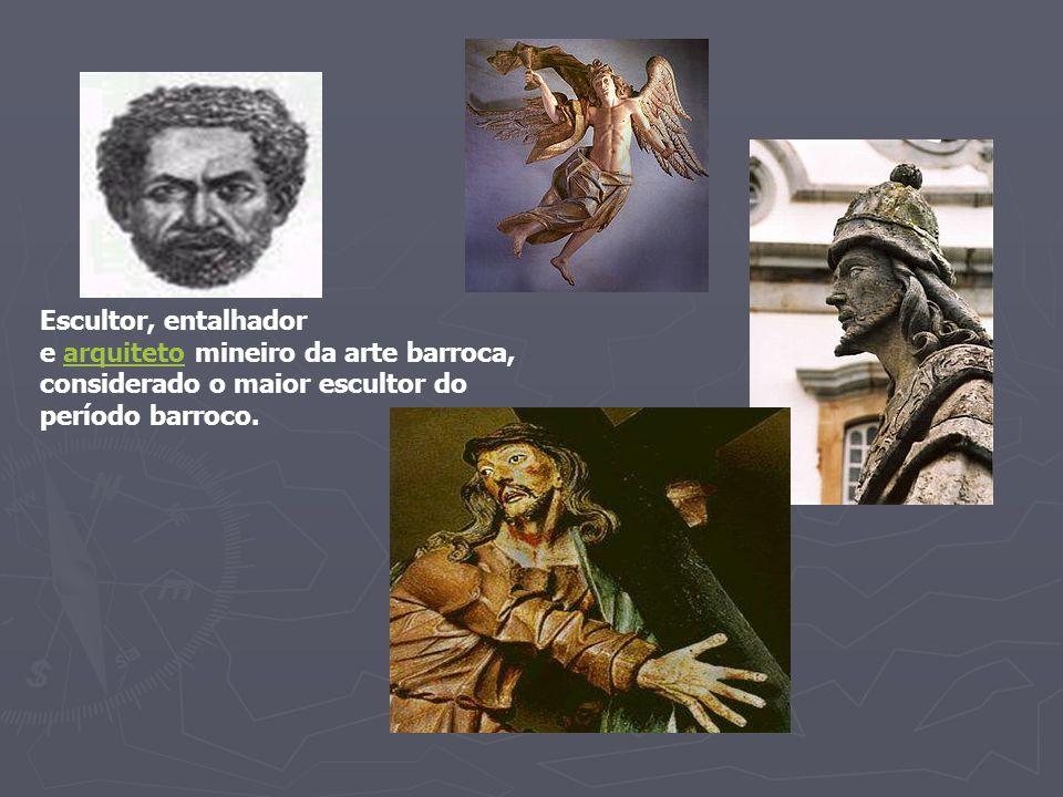 Escultor, entalhador e arquiteto mineiro da arte barroca,arquiteto considerado o maior escultor do período barroco.