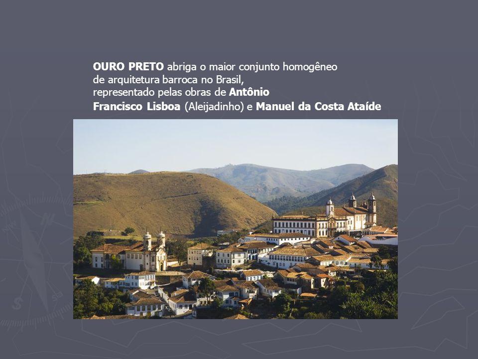 OURO PRETO abriga o maior conjunto homogêneo de arquitetura barroca no Brasil, representado pelas obras de Antônio Francisco Lisboa (Aleijadinho) e Ma