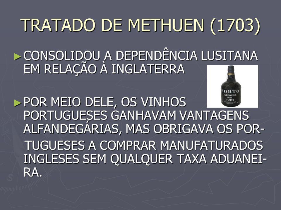 TRATADO DE METHUEN (1703) CONSOLIDOU A DEPENDÊNCIA LUSITANA EM RELAÇÃO À INGLATERRA CONSOLIDOU A DEPENDÊNCIA LUSITANA EM RELAÇÃO À INGLATERRA POR MEIO