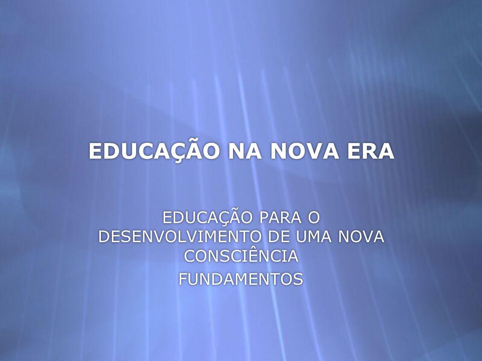 EDUCAÇÃO NA NOVA ERA EDUCAÇÃO PARA O DESENVOLVIMENTO DE UMA NOVA CONSCIÊNCIA FUNDAMENTOS EDUCAÇÃO PARA O DESENVOLVIMENTO DE UMA NOVA CONSCIÊNCIA FUNDA