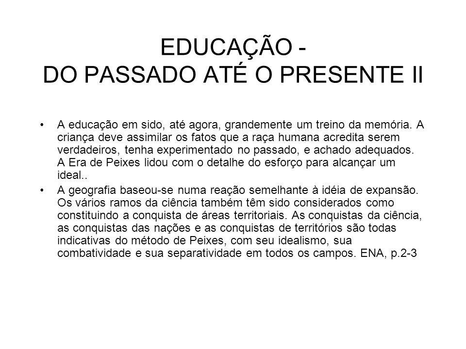 EDUCAÇÃO - DO PASSADO ATÉ O PRESENTE II A educação em sido, até agora, grandemente um treino da memória. A criança deve assimilar os fatos que a raça