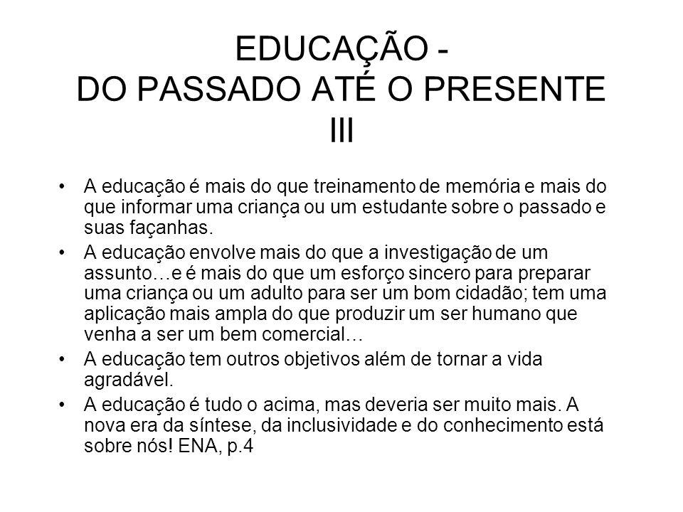 EDUCAÇÃO - DO PASSADO ATÉ O PRESENTE III A educação é mais do que treinamento de memória e mais do que informar uma criança ou um estudante sobre o pa