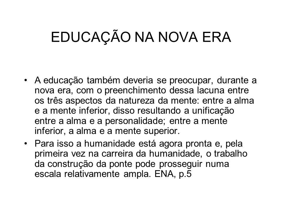 EDUCAÇÃO NA NOVA ERA A educação também deveria se preocupar, durante a nova era, com o preenchimento dessa lacuna entre os três aspectos da natureza d