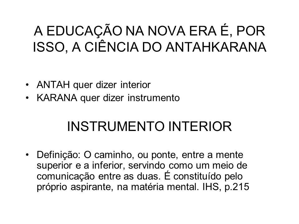A EDUCAÇÃO NA NOVA ERA É, POR ISSO, A CIÊNCIA DO ANTAHKARANA ANTAH quer dizer interior KARANA quer dizer instrumento INSTRUMENTO INTERIOR Definição: O