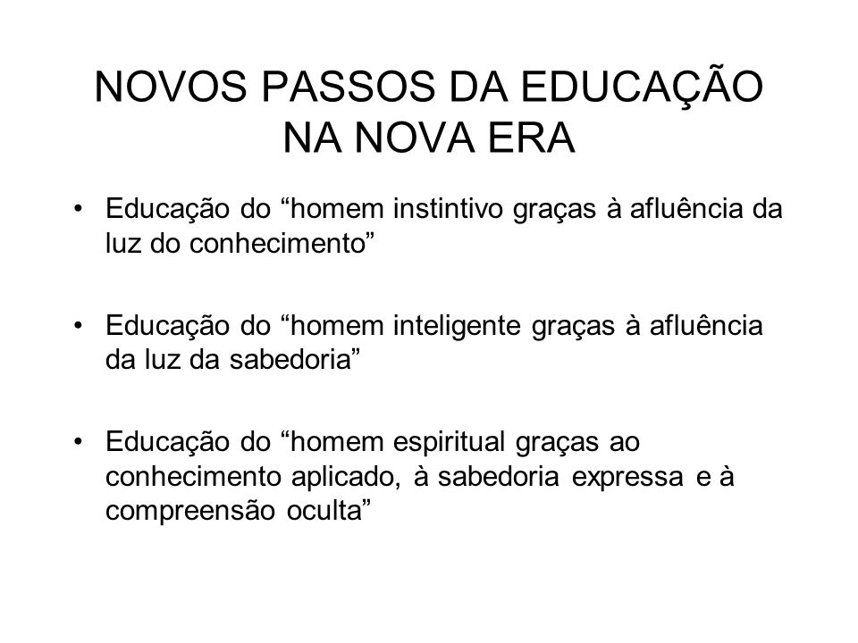 NOVOS PASSOS DA EDUCAÇÃO NA NOVA ERA Educação do homem instintivo graças à afluência da luz do conhecimento Educação do homem inteligente graças à afl