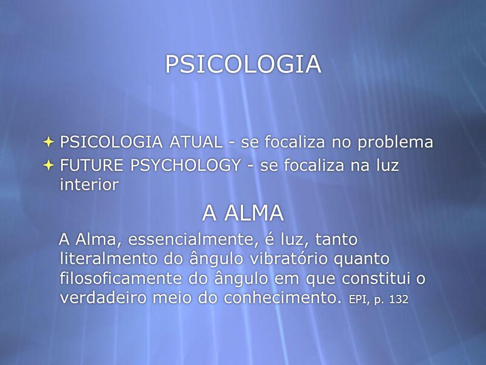 PSICOLOGIA PSICOLOGIA ATUAL - se focaliza no problema FUTURE PSYCHOLOGY - se focaliza na luz interior A ALMA A Alma, essencialmente, é luz, tanto lite