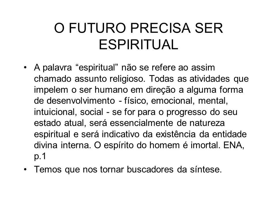 O FUTURO PRECISA SER ESPIRITUAL A palavra espiritual não se refere ao assim chamado assunto religioso. Todas as atividades que impelem o ser humano em