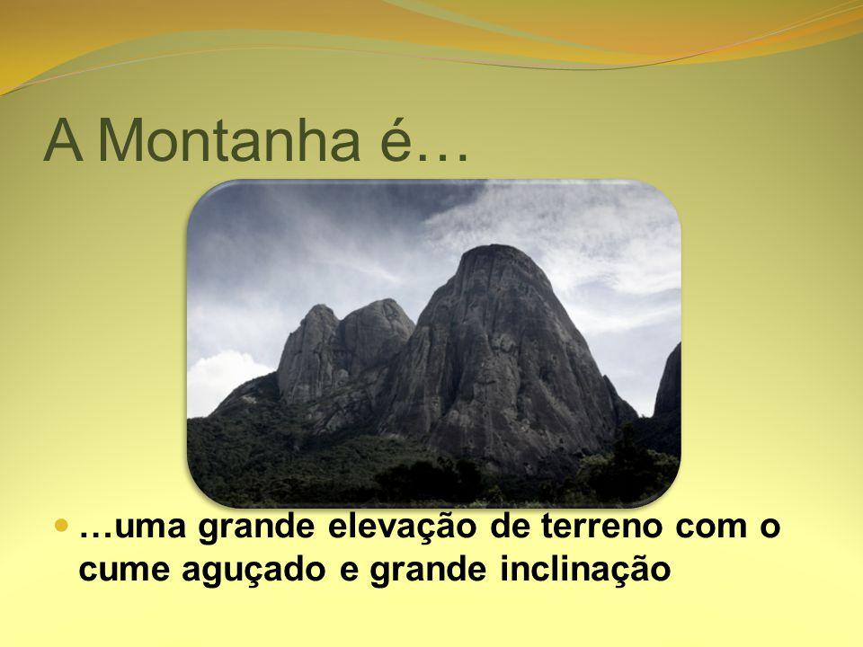 A Montanha é… …uma grande elevação de terreno com o cume aguçado e grande inclinação