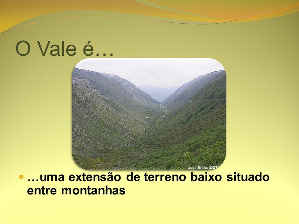 O Vale é… …uma extensão de terreno baixo situado entre montanhas