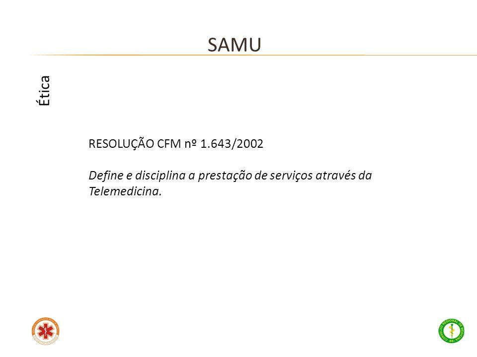 RESOLUÇÃO CFM nº 1.643/2002 Define e disciplina a prestação de serviços através da Telemedicina. SAMU Ética