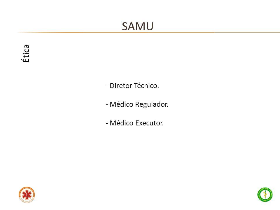 - Diretor Técnico. - Médico Regulador. - Médico Executor. SAMU Ética