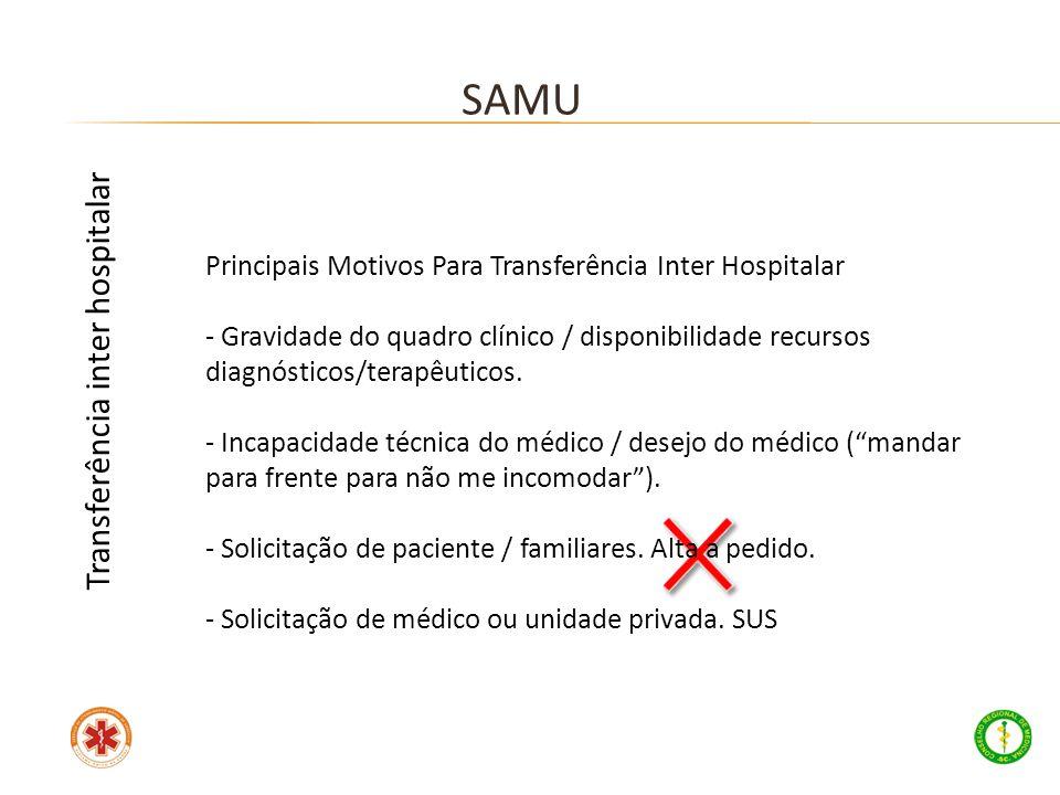 Principais Motivos Para Transferência Inter Hospitalar - Gravidade do quadro clínico / disponibilidade recursos diagnósticos/terapêuticos. - Incapacid