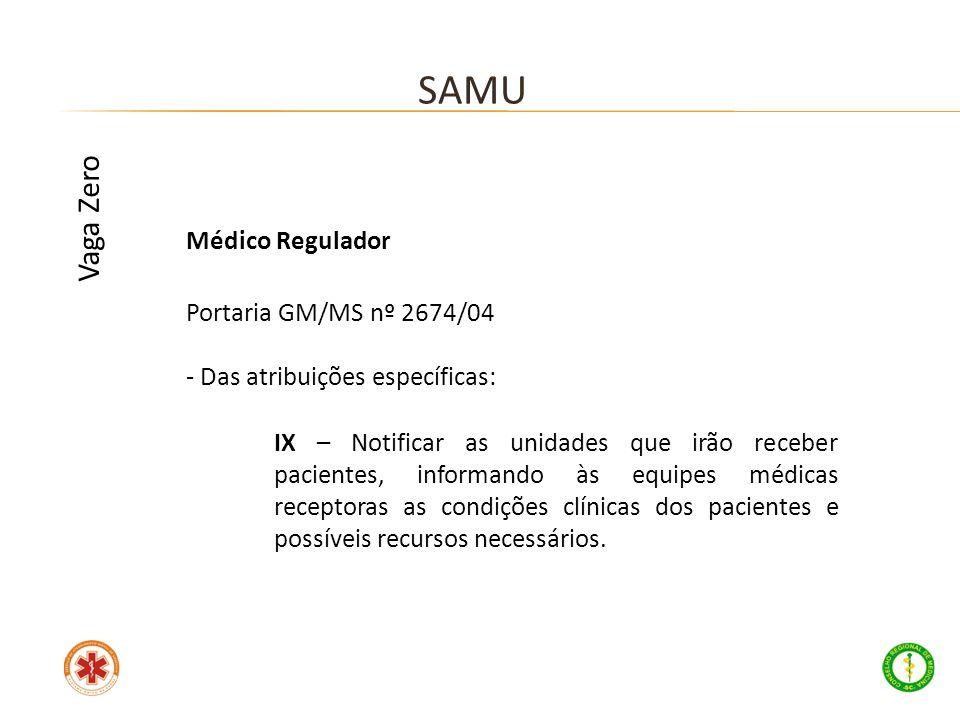 Médico Regulador Portaria GM/MS nº 2674/04 - Das atribuições específicas: SAMU Vaga Zero IX – Notificar as unidades que irão receber pacientes, inform