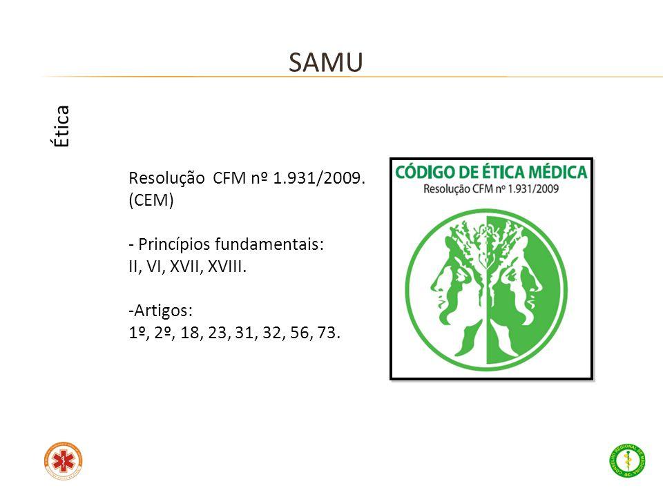Resolução CFM nº 1.931/2009. (CEM) - Princípios fundamentais: II, VI, XVII, XVIII. -Artigos: 1º, 2º, 18, 23, 31, 32, 56, 73. SAMU Ética