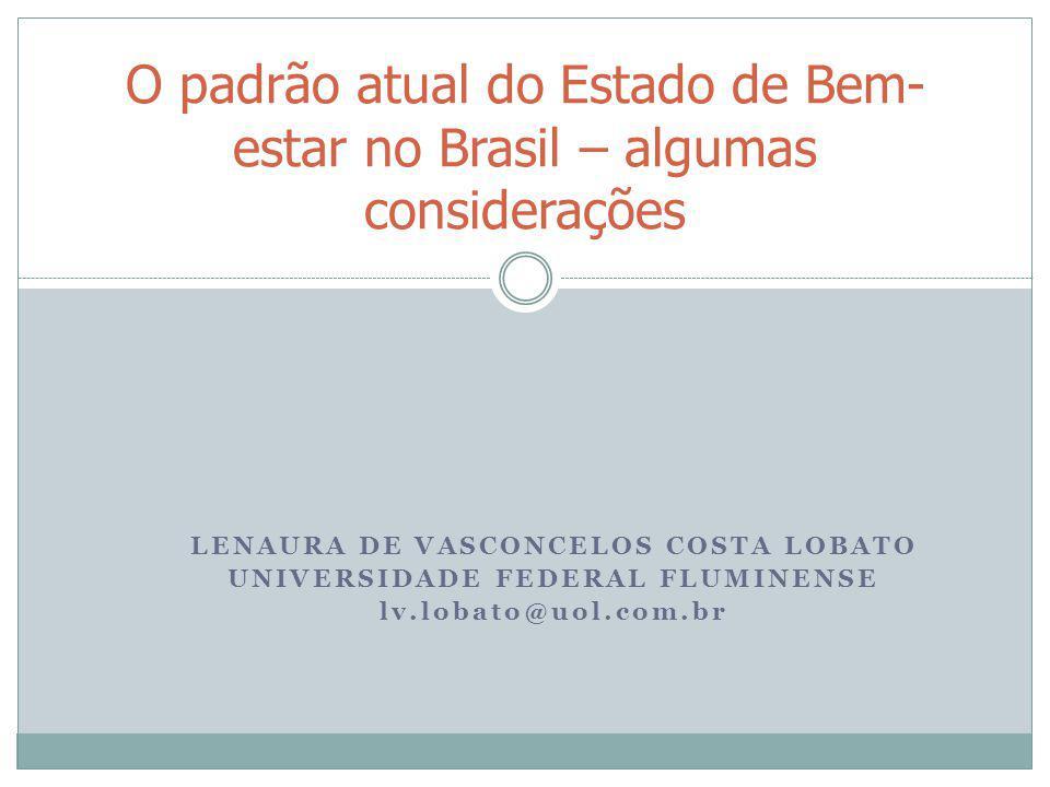 LENAURA DE VASCONCELOS COSTA LOBATO UNIVERSIDADE FEDERAL FLUMINENSE lv.lobato@uol.com.br O padrão atual do Estado de Bem- estar no Brasil – algumas co