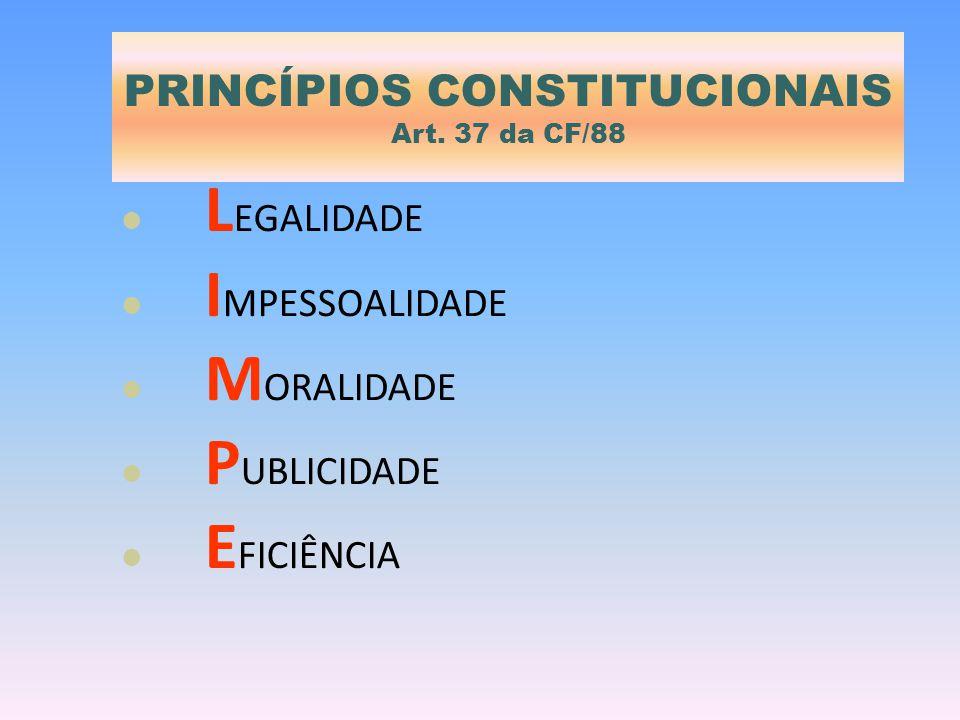 PRINCÍPIOS CONSTITUCIONAIS Art. 37 da CF/88 L EGALIDADE I MPESSOALIDADE M ORALIDADE P UBLICIDADE E FICIÊNCIA