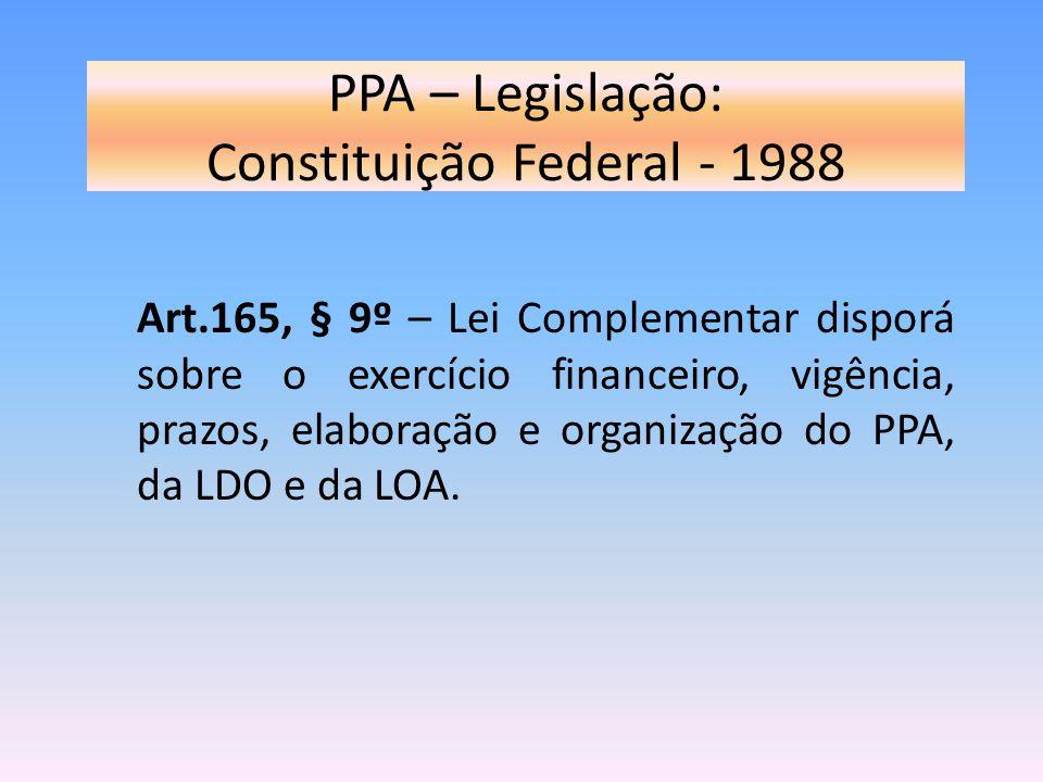 PPA – Legislação: Constituição Federal - 1988 Art.165, § 9º – Lei Complementar disporá sobre o exercício financeiro, vigência, prazos, elaboração e or